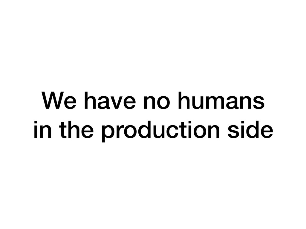 We have no humans in the production side