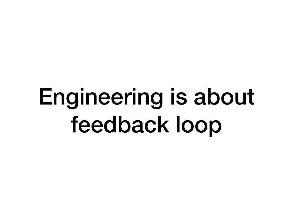 Engineering is about feedback loop