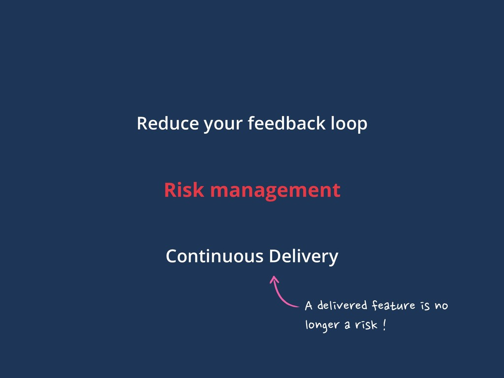 Risk management Reduce your feedback loop Conti...