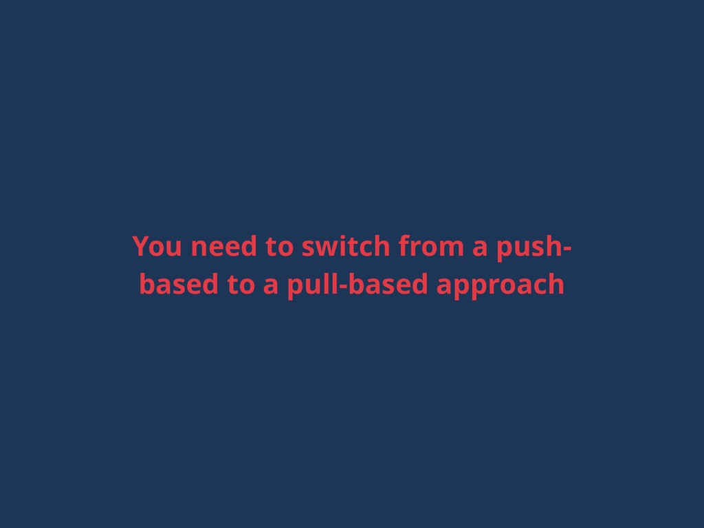 You need to switch from a push- based to a pull...