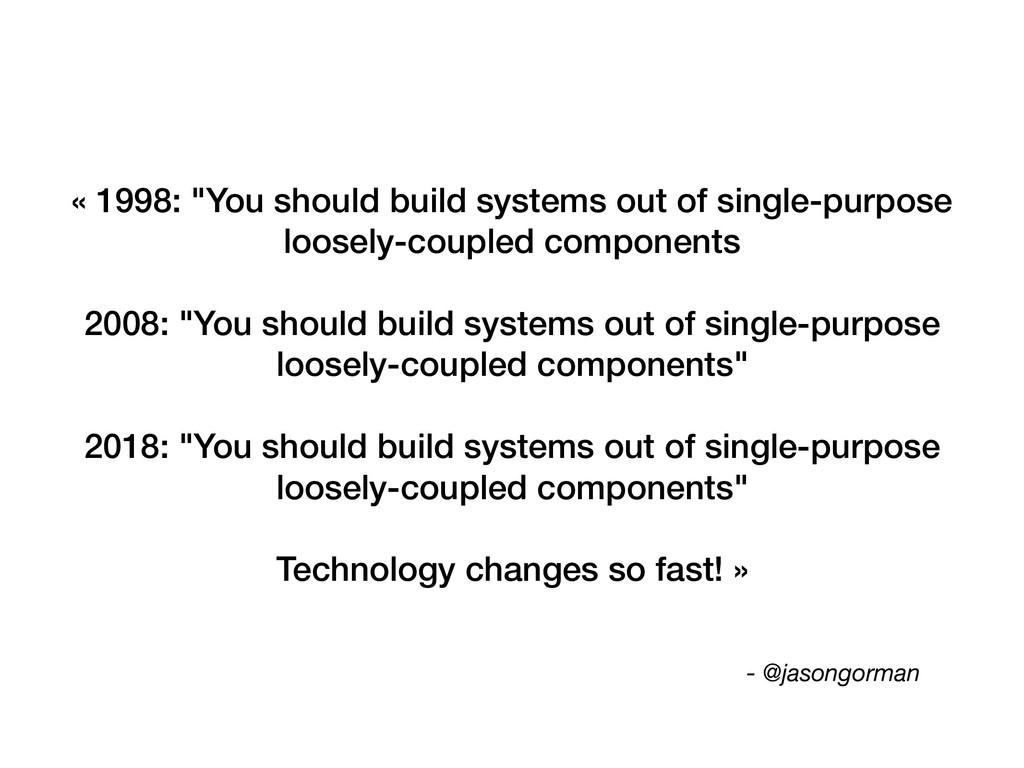 "- @jasongorman « 1998: ""You should build system..."