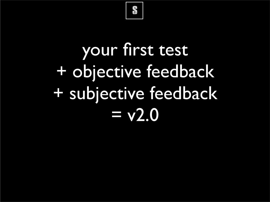 S your first test + objective feedback + subject...