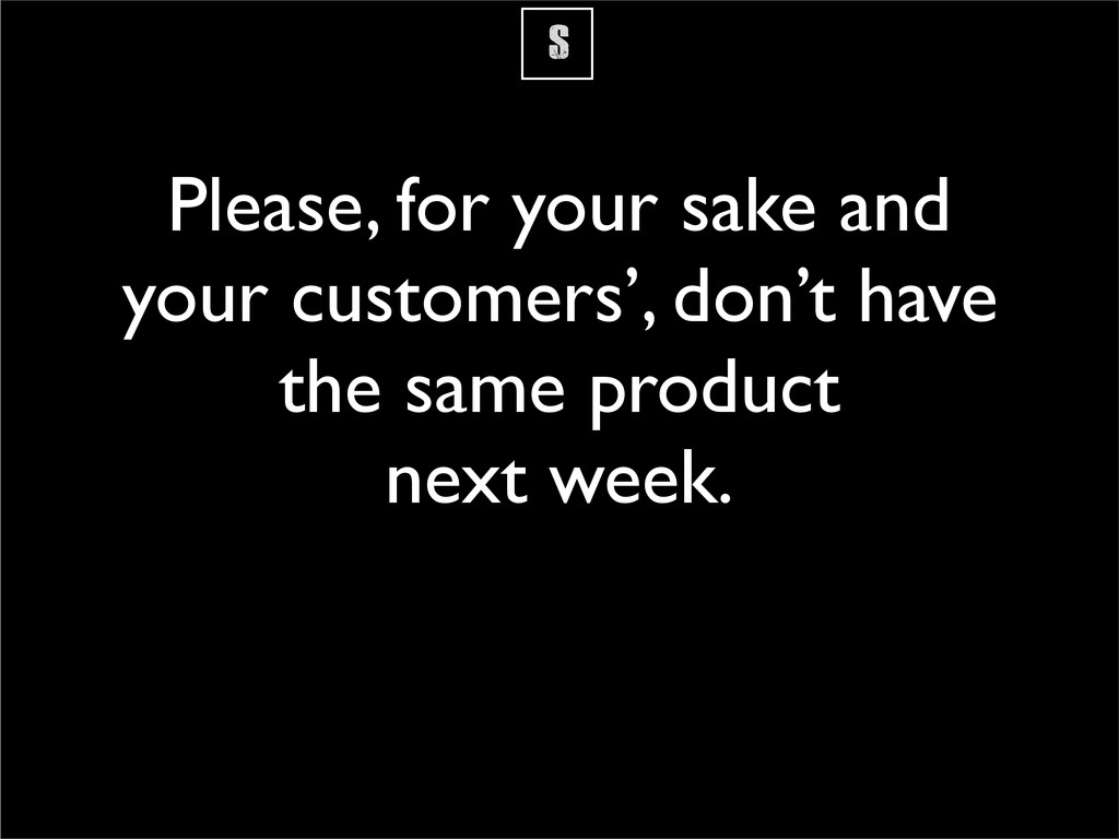 S Please, for your sake and your customers', do...