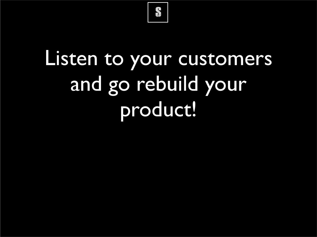 S Listen to your customers and go rebuild your ...