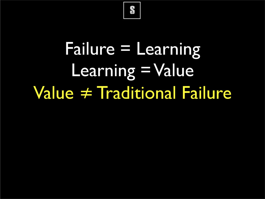 S Failure = Learning Learning = Value Value ≠ T...