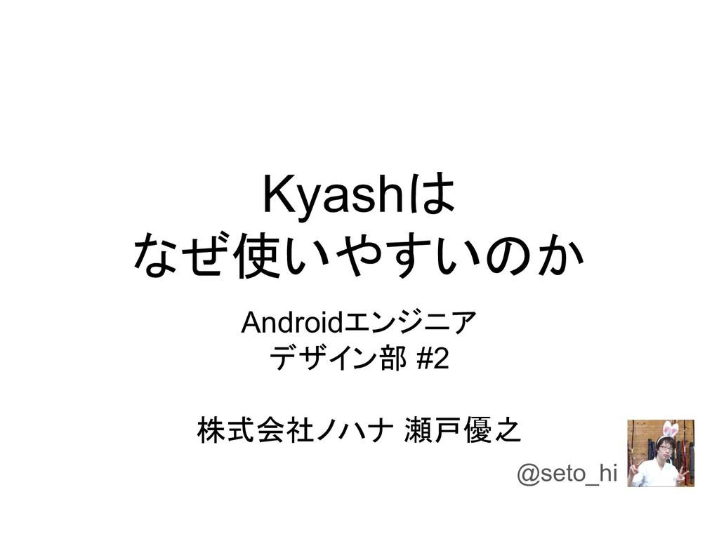 Kyashは なぜ使いやすいのか Androidエンジニア デザイン部 #2 株式会社ノハナ ...