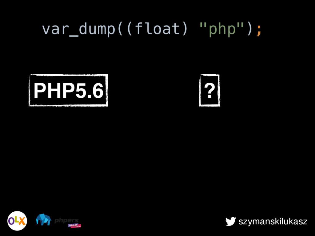 """szymanskilukasz PHP5.6 ? var_dump((float) """"php""""..."""