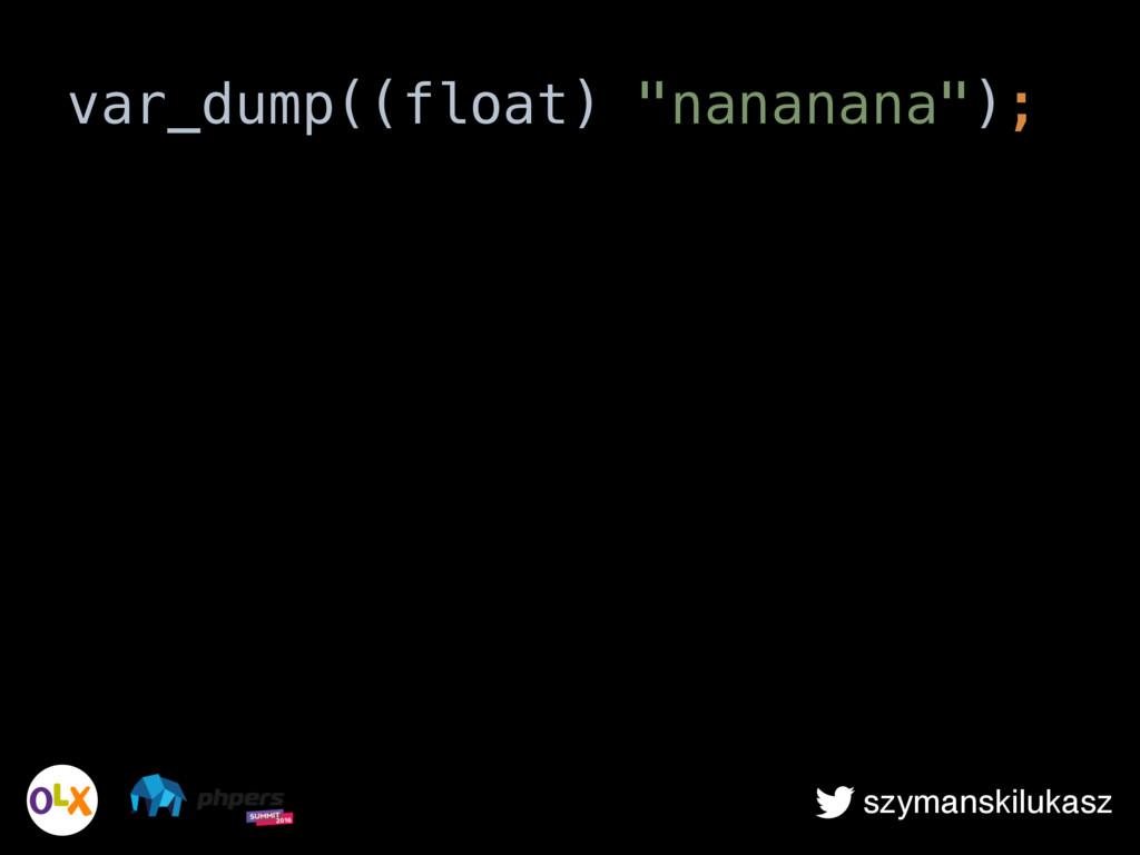 """szymanskilukasz var_dump((float) """"nananana"""");"""