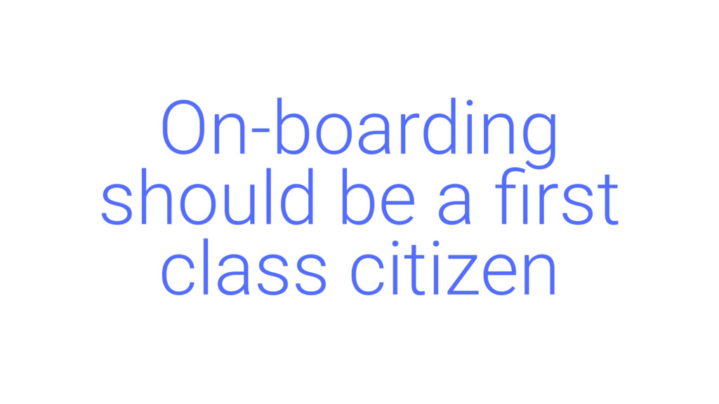 On-boarding should be a first class citizen