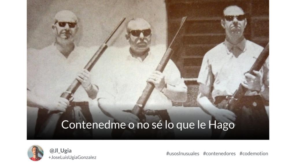 Contenedme o no sé lo que le Hago Image +JoseLu...