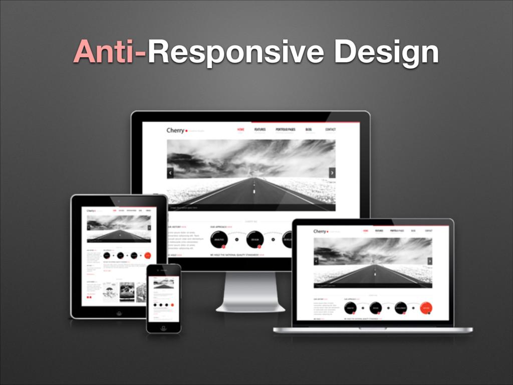 Anti-Responsive Design