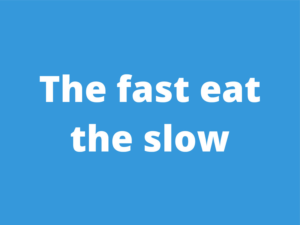 The fast eat the slow