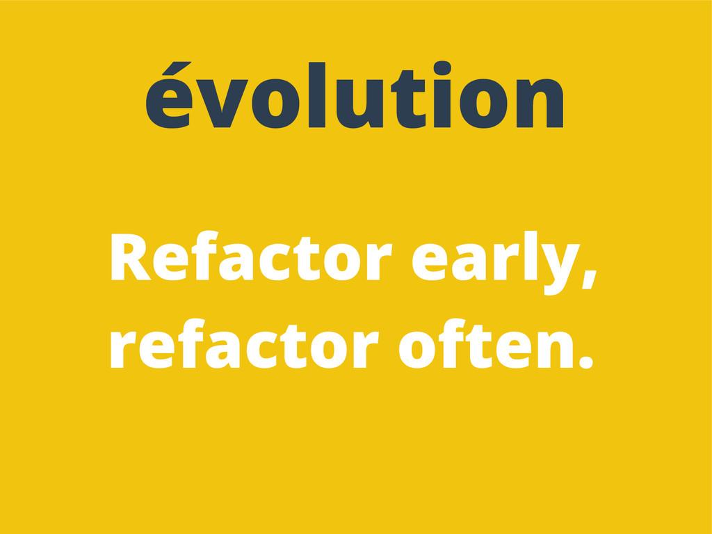 Refactor early, refactor often. évolution