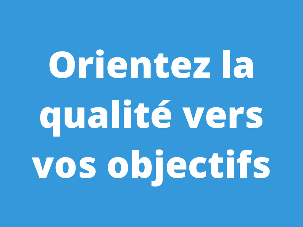 Orientez la qualité vers vos objectifs
