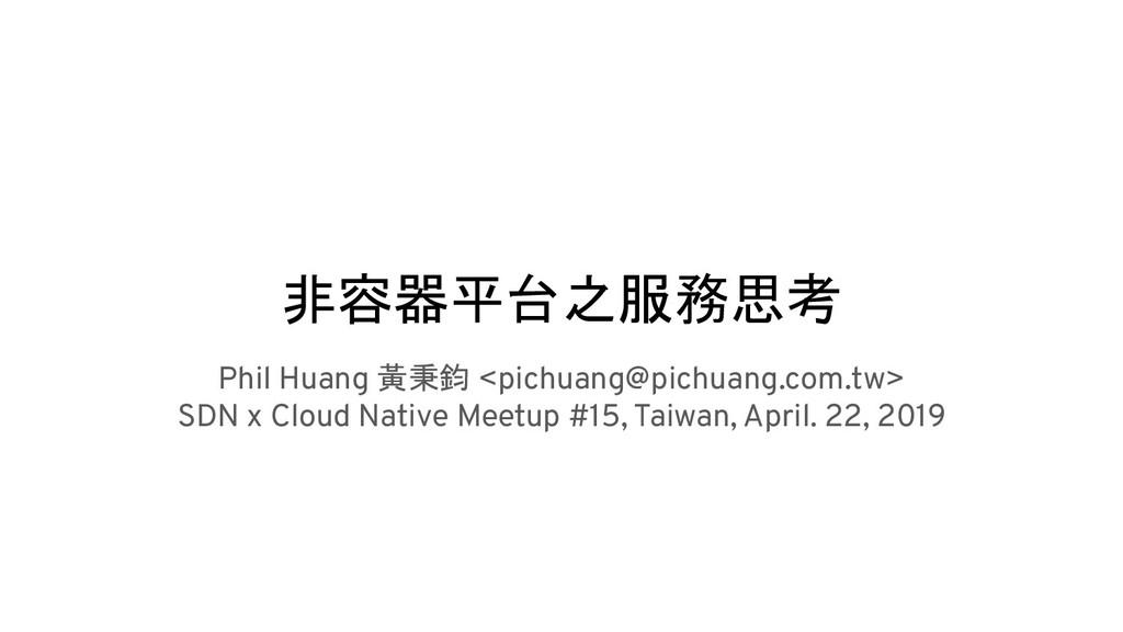 非容器平台之服務思考 Phil Huang 黃秉鈞 <pichuang@pichuang.co...