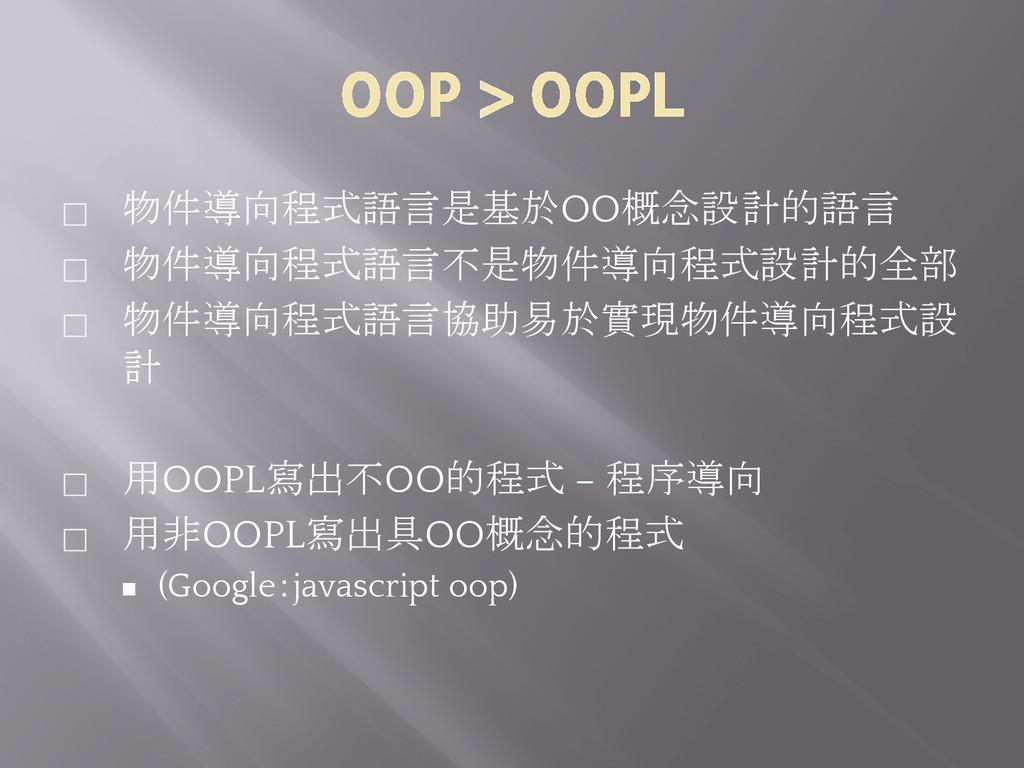 OOP > OOPL ⬜ 物件導向程式語言是基於OO概念設計的語言 ⬜ 物件導向程式語言不是物...
