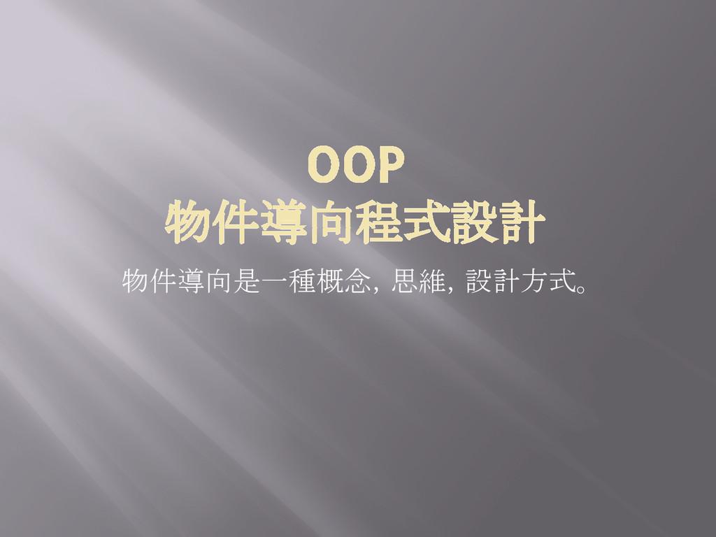 OOP 物件導向程式設計 物件導向是一種概念,思維,設計方式。