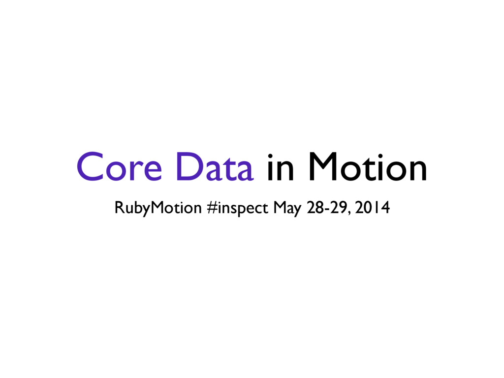 Core Data in Motion RubyMotion #inspect May 28-...