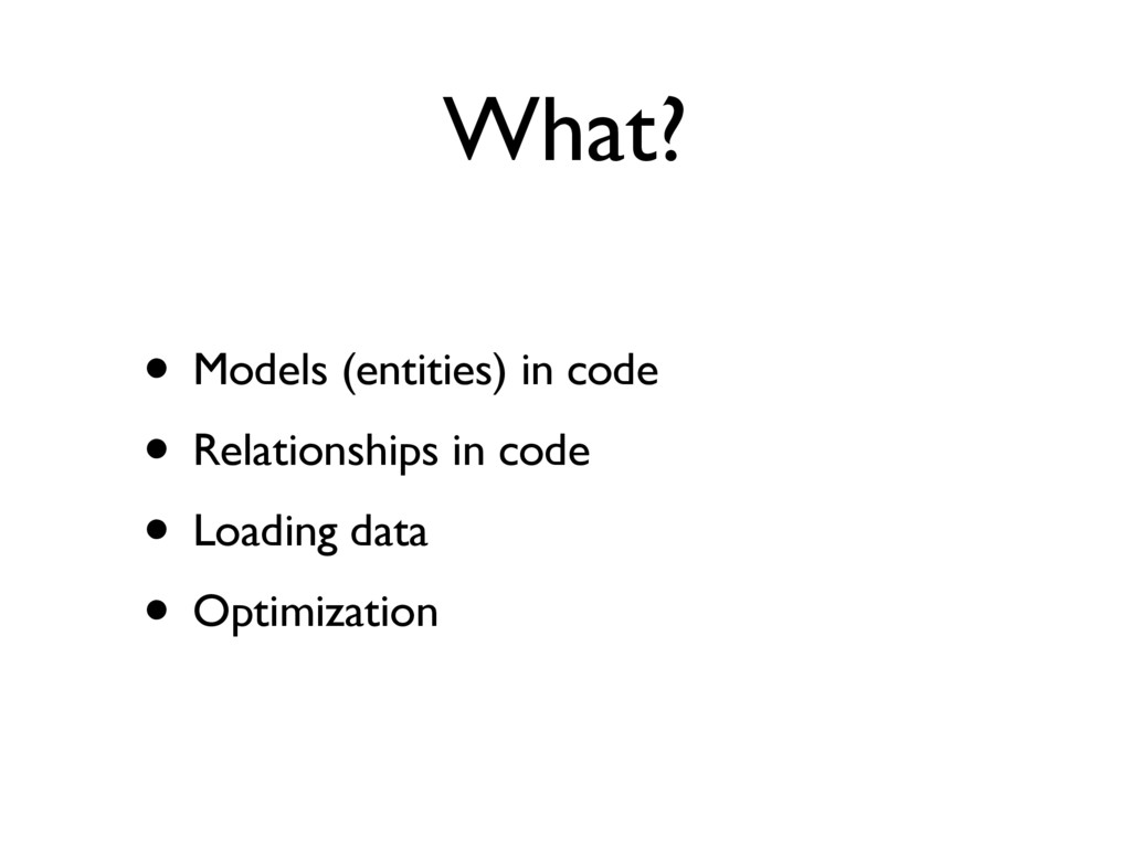 What? • Models (entities) in code • Relationshi...