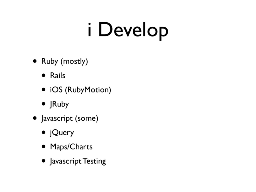 i Develop • Ruby (mostly) • Rails • iOS (RubyMo...