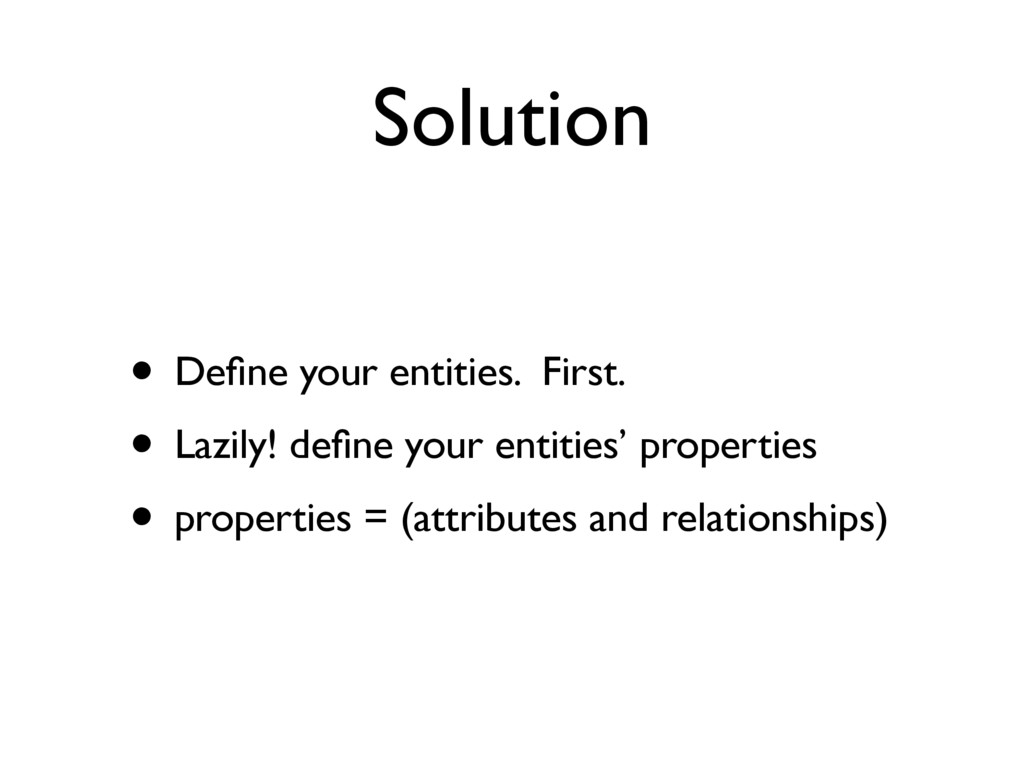 Solution • Define your entities. First. • Lazily...