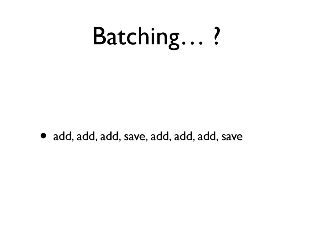 Batching… ? • add, add, add, save, add, add, ad...