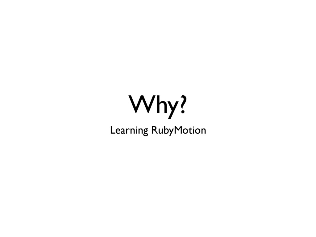 Why? Learning RubyMotion