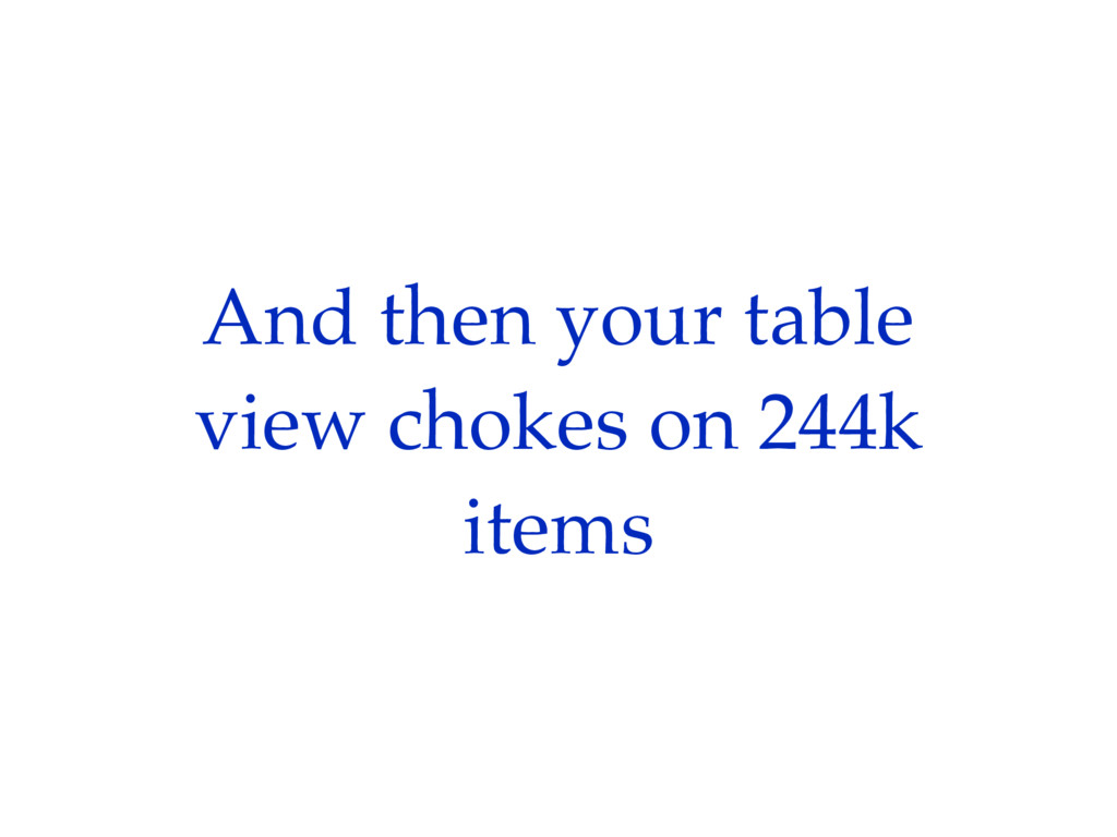 And then your table view chokes on 244k items