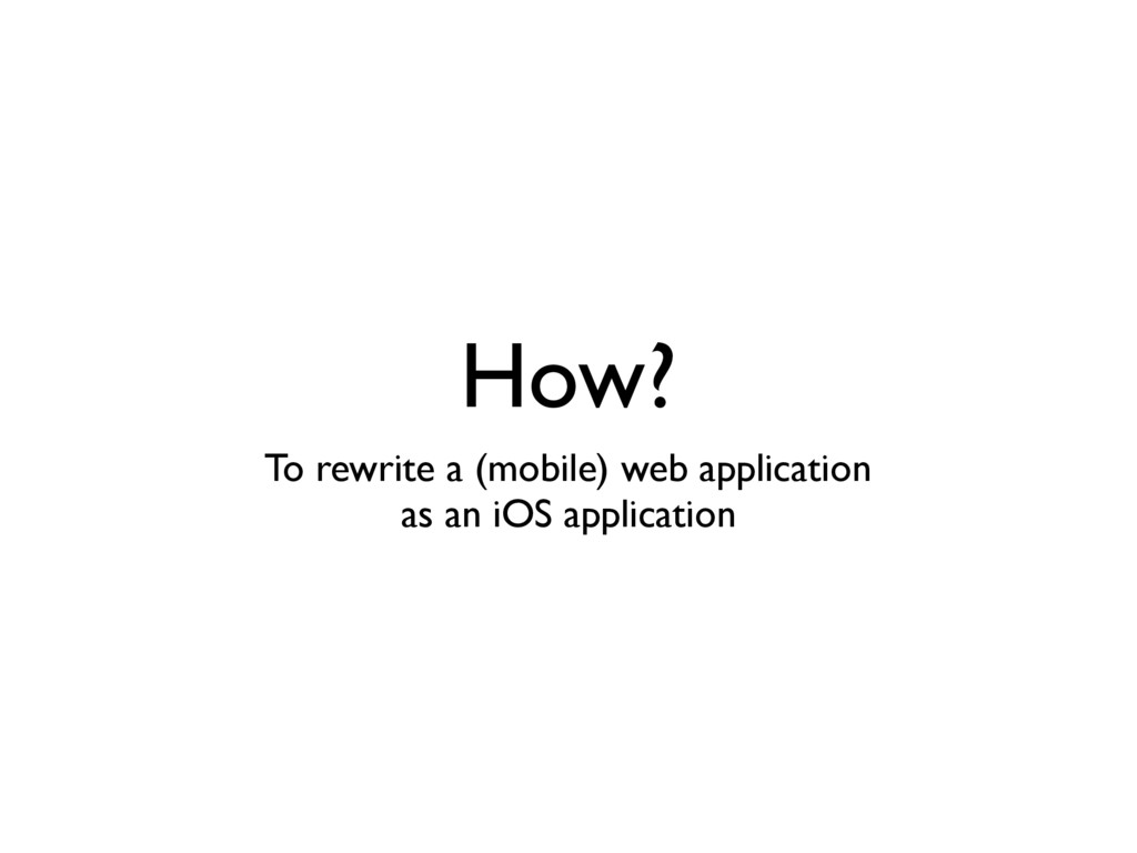 How? To rewrite a (mobile) web application as a...