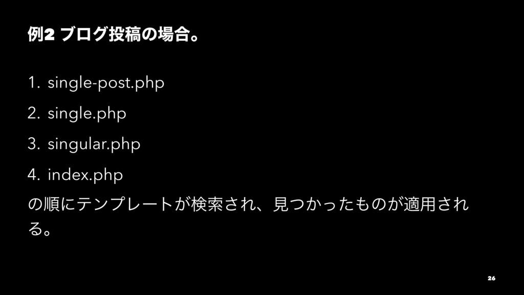 ྫ2 ϒϩάߘͷ߹ɻ 1. single-post.php 2. single.php 3...