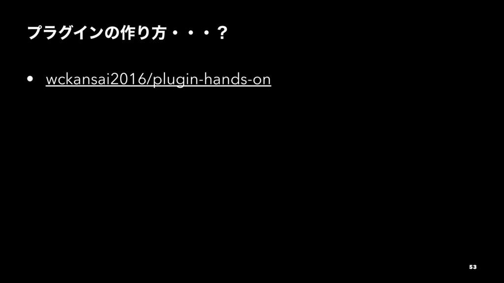 ϓϥάΠϯͷ࡞Γํɾɾɾʁ • wckansai2016/plugin-hands-on 53