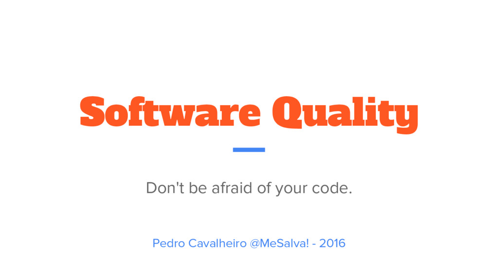 Software Quality Don't be afraid of your code. ...