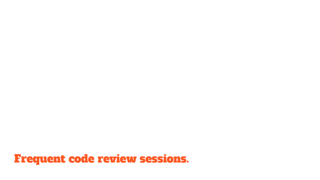 Frequent code review sessions.