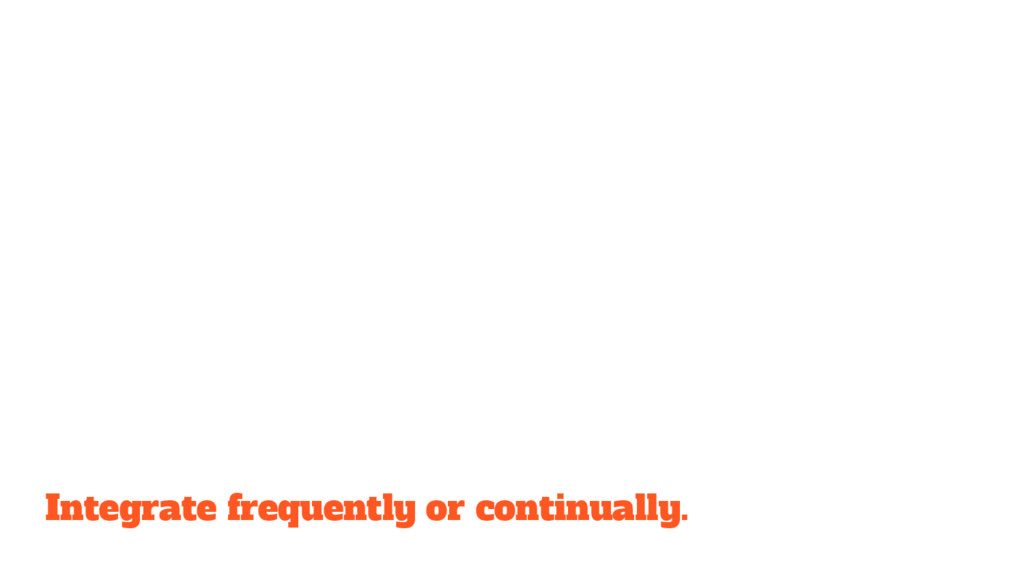 Integrate frequently or continually.