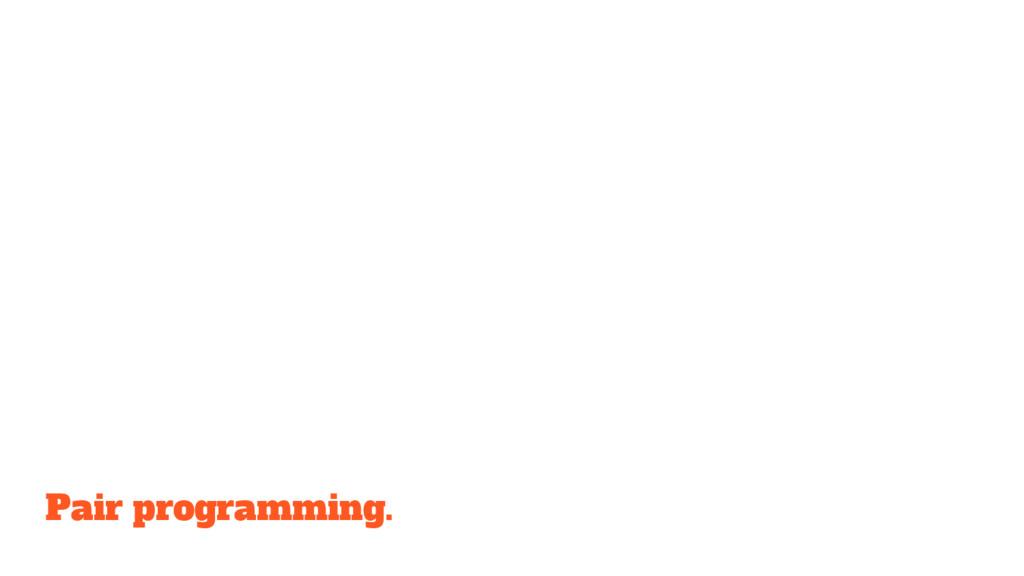 Pair programming.