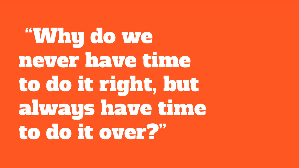 """""""Why do we never have time to do it right, but ..."""