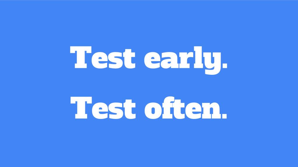 Test early. Test often.