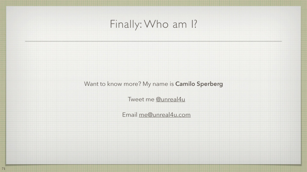 71 Finally: Who am I? Want to know more? My nam...