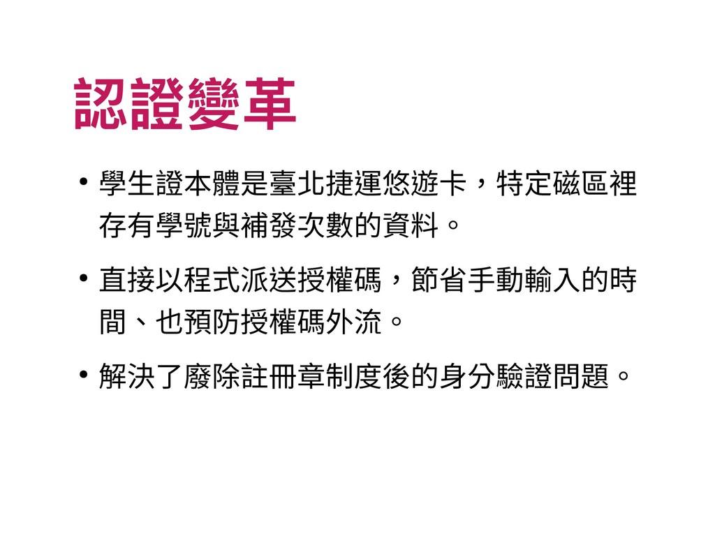 認證變革 ● 學生證本體是臺北捷運悠遊卡,特定磁區裡 存有學號與補發次數的資料。 ● 直接以程...