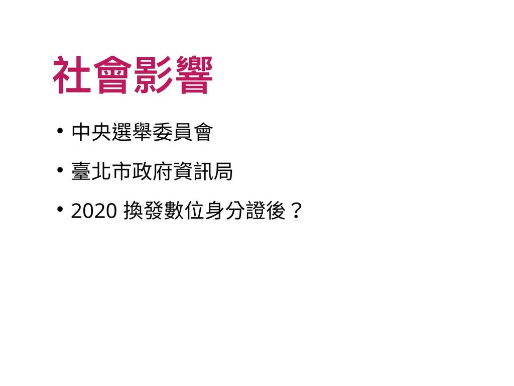 社會影響 ● 中央選舉委員會 ● 臺北市政府資訊局 ● 2020 換發數位身分證後?