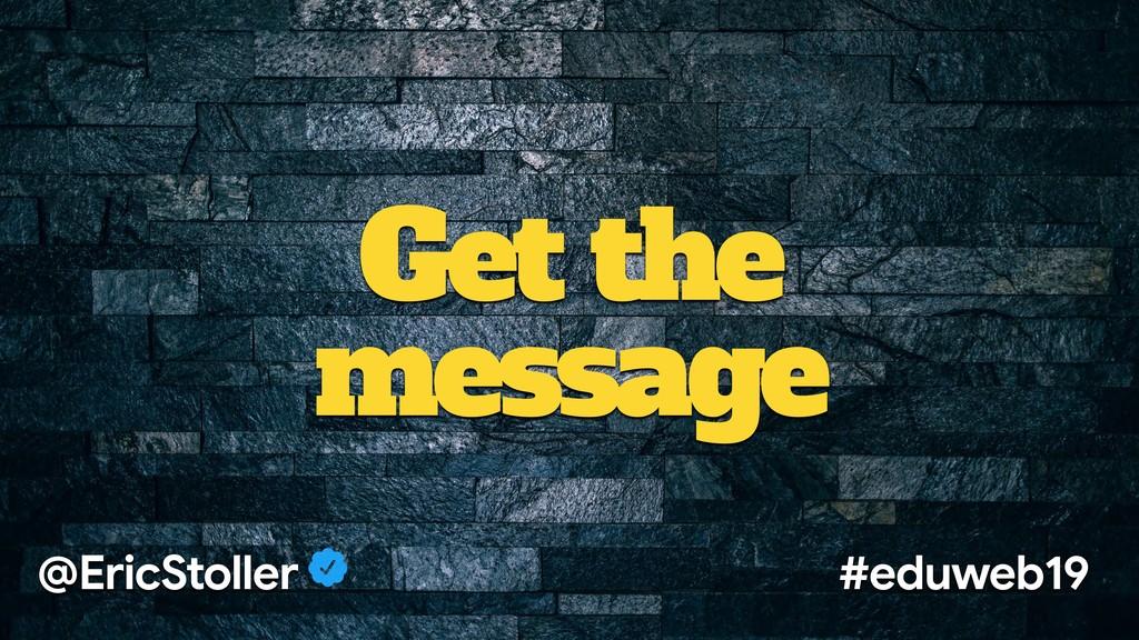 Get the message @EricStoller #eduweb19