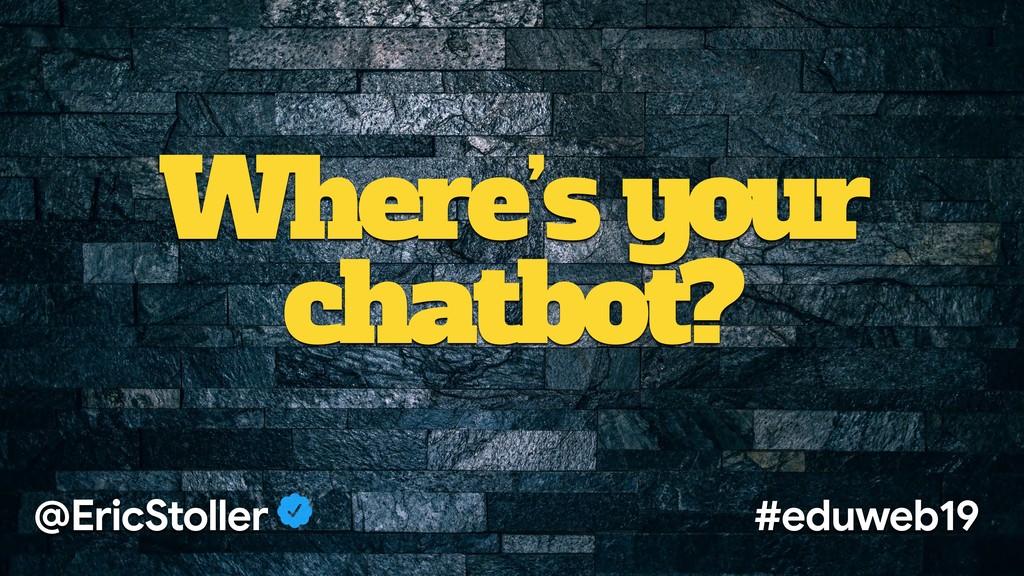 Where's your chatbot? @EricStoller #eduweb19
