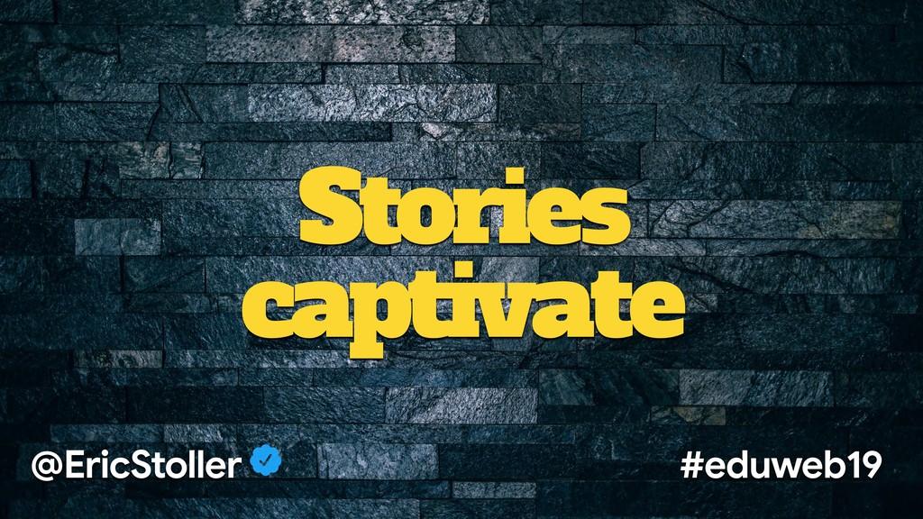Stories captivate @EricStoller #eduweb19