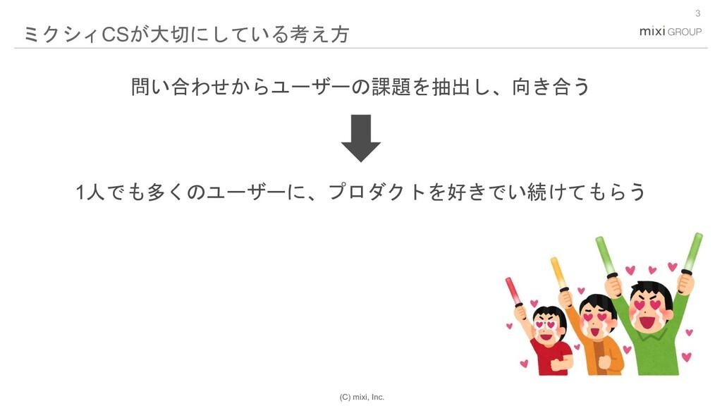 (C) mixi, Inc. 3 ミクシィCSが大切にしている考え方 1人でも多くのユーザーに...