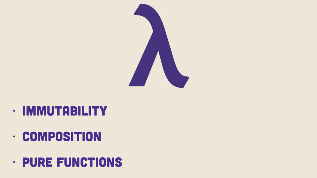 • Immutability • Composition • Pure Functions