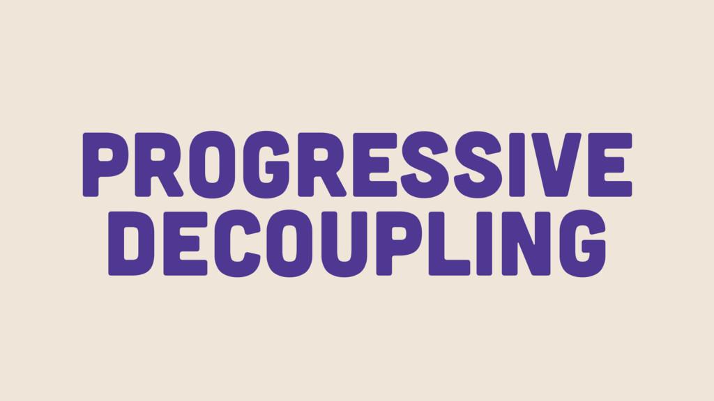 Progressive Decoupling