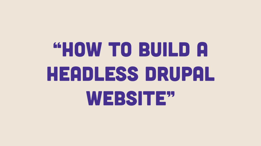 """""""How to build a Headless Drupal WeBsite"""""""