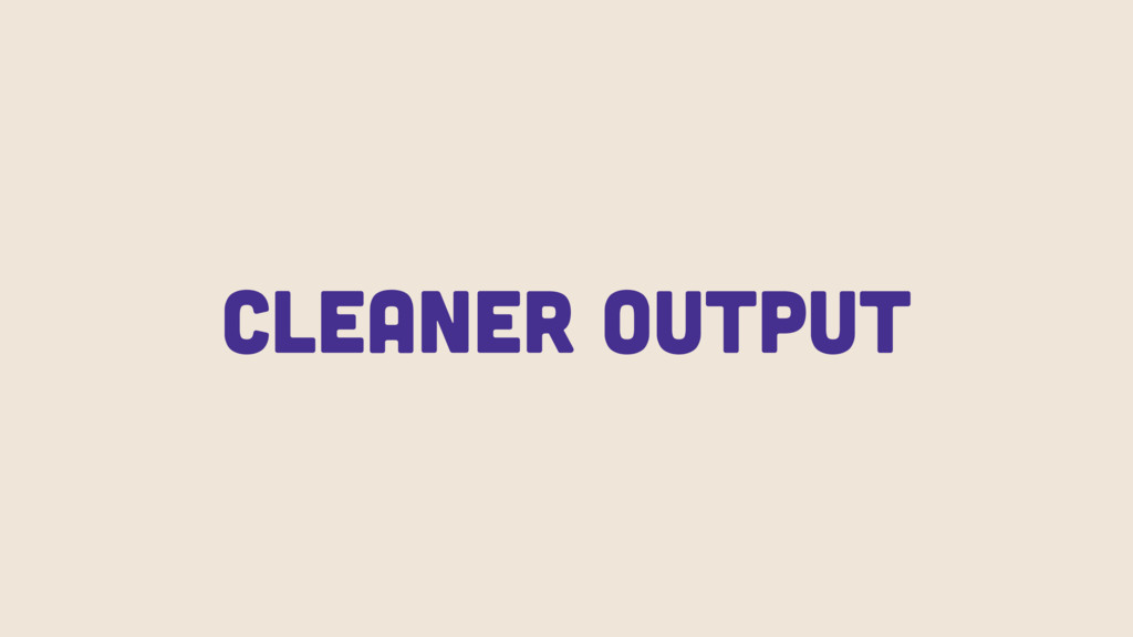 Cleaner Output