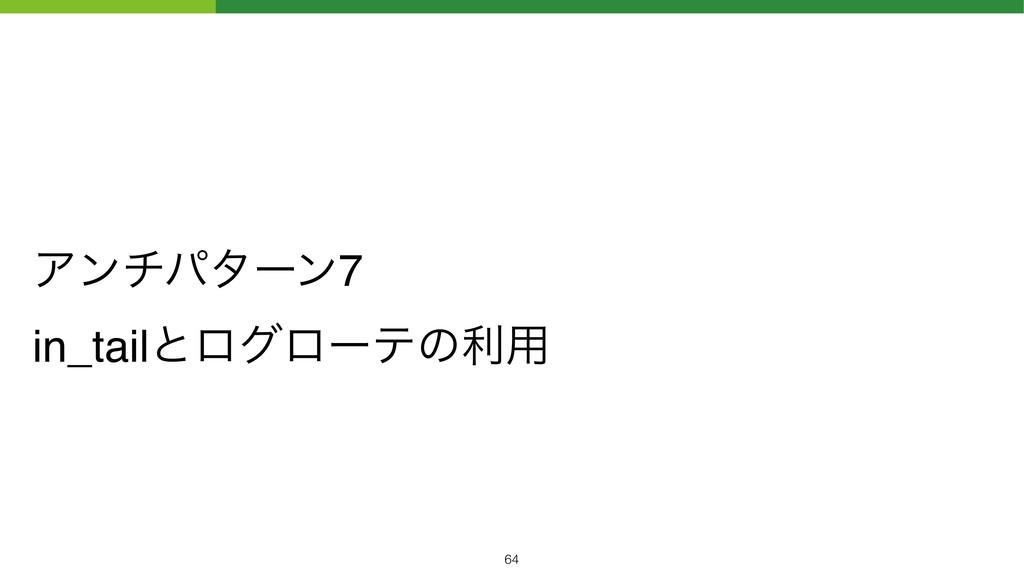 Ξϯνύλʔϯ7 in_tailͱϩάϩʔςͷར༻ !64
