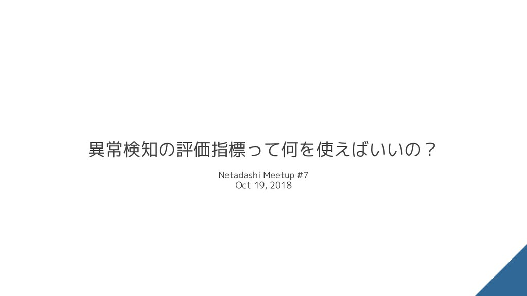 Netadashi Meetup #7 Oct 19, 2018 異常検知の評価指標って何を使...